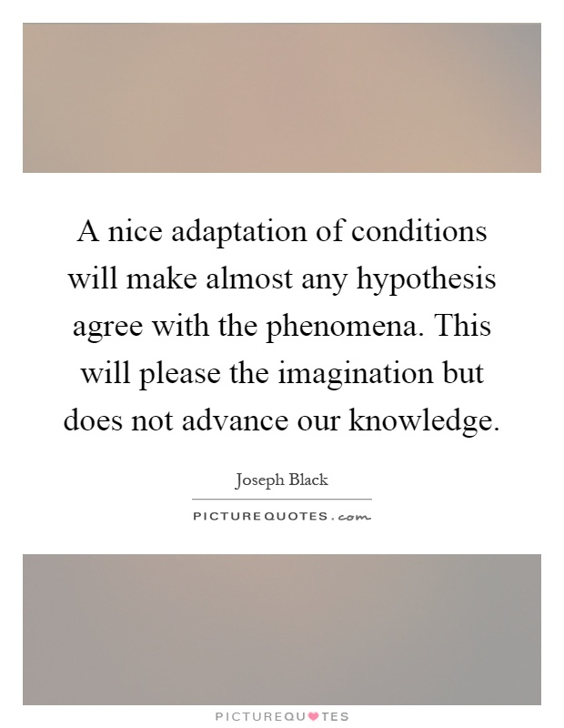 A nice adaptation of conditions will make almost any hypothesis agree with the phenomena. This will please the imagination but does not advance our knowledge Picture Quote #1