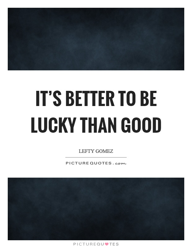 It's better to be lucky than good Picture Quote #1