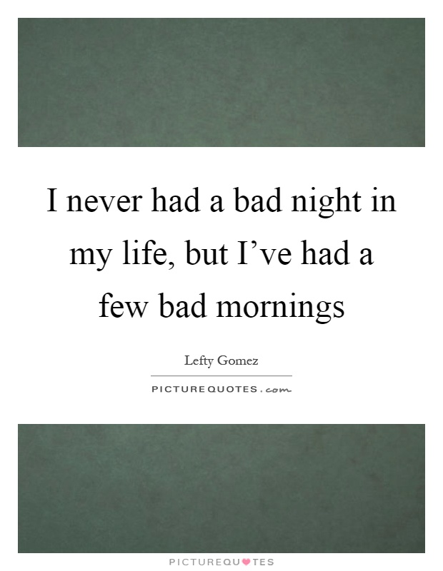 I never had a bad night in my life, but I've had a few bad mornings Picture Quote #1