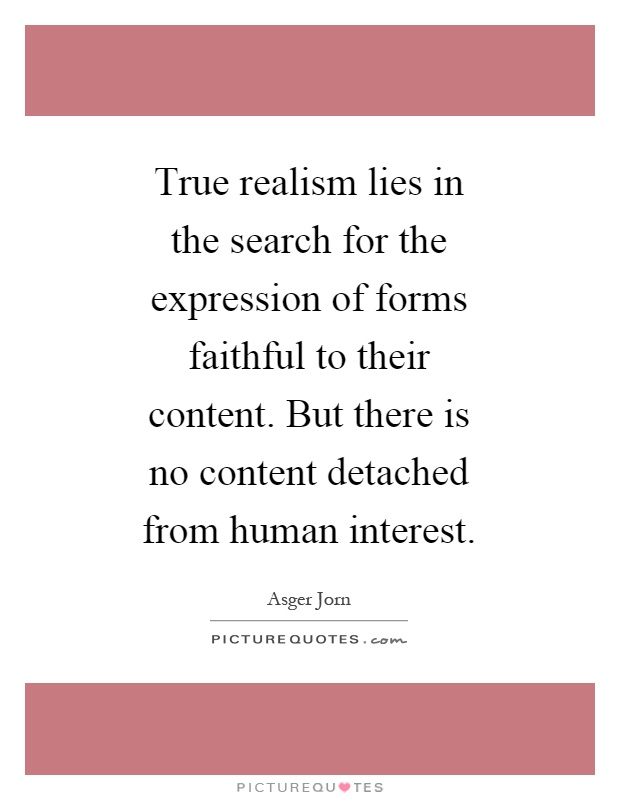 True realism lies in the search for the expression of forms faithful to their content. But there is no content detached from human interest Picture Quote #1