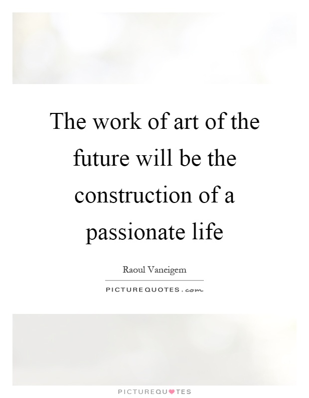 The work of art of the future will be the construction of a passionate life Picture Quote #1
