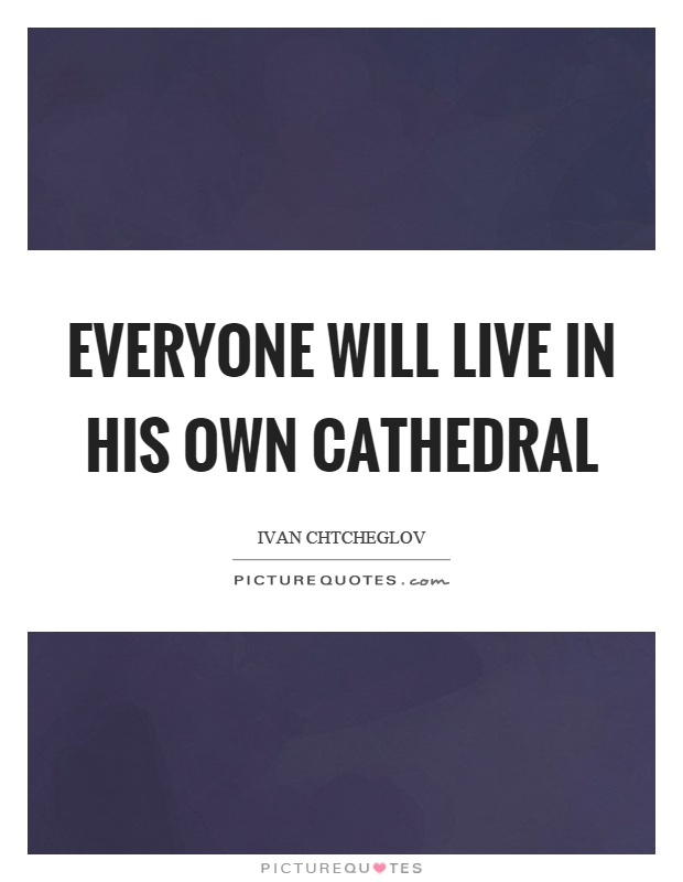 Everyone will live in his own cathedral Picture Quote #1