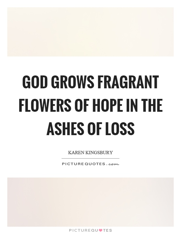 God grows fragrant flowers of hope in the ashes of loss Picture Quote #1