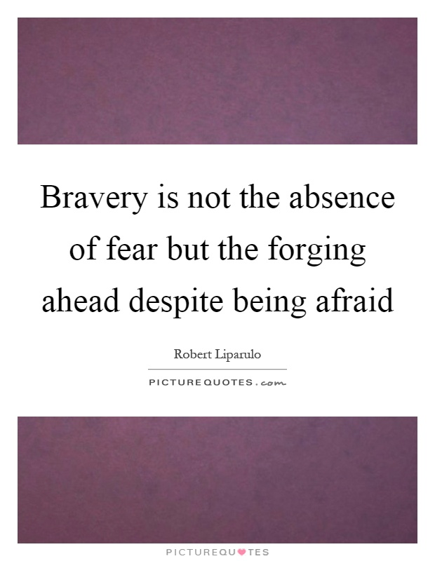 Bravery is not the absence of fear but the forging ahead despite being afraid Picture Quote #1