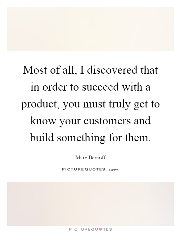Most of all, I discovered that in order to succeed with a product, you must truly get to know your customers and build something for them Picture Quote #1