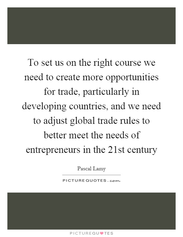 To set us on the right course we need to create more opportunities for trade, particularly in developing countries, and we need to adjust global trade rules to better meet the needs of entrepreneurs in the 21st century Picture Quote #1