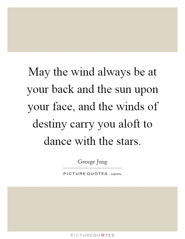May the wind always be at your back and the sun upon your face, and the winds of destiny carry you aloft to dance with the stars Picture Quote #1