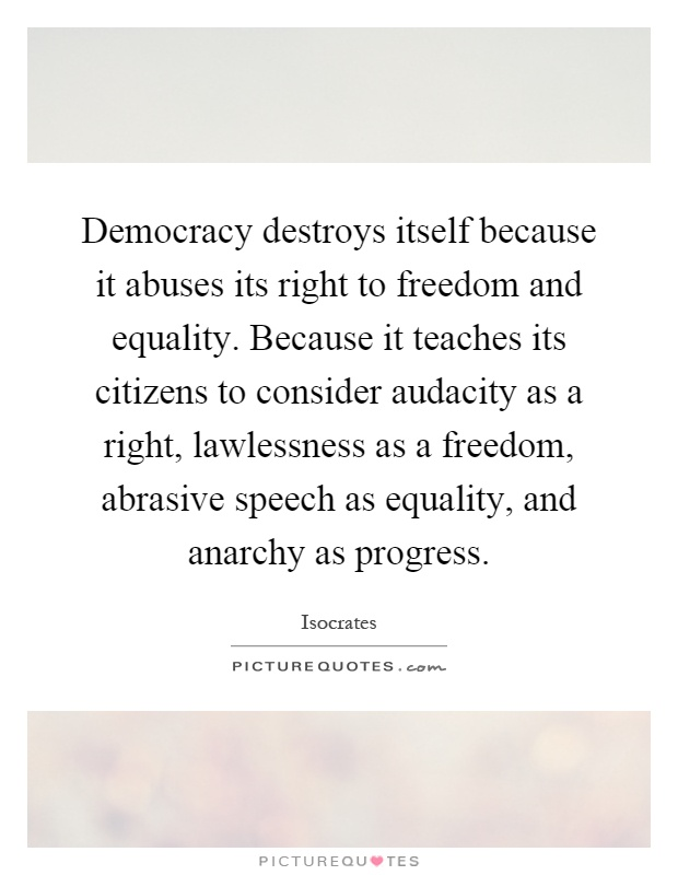 Democracy destroys itself because it abuses its right to freedom and equality. Because it teaches its citizens to consider audacity as a right, lawlessness as a freedom, abrasive speech as equality, and anarchy as progress Picture Quote #1