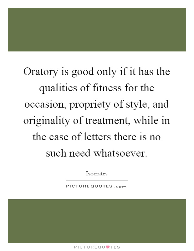 Oratory is good only if it has the qualities of fitness for the occasion, propriety of style, and originality of treatment, while in the case of letters there is no such need whatsoever Picture Quote #1