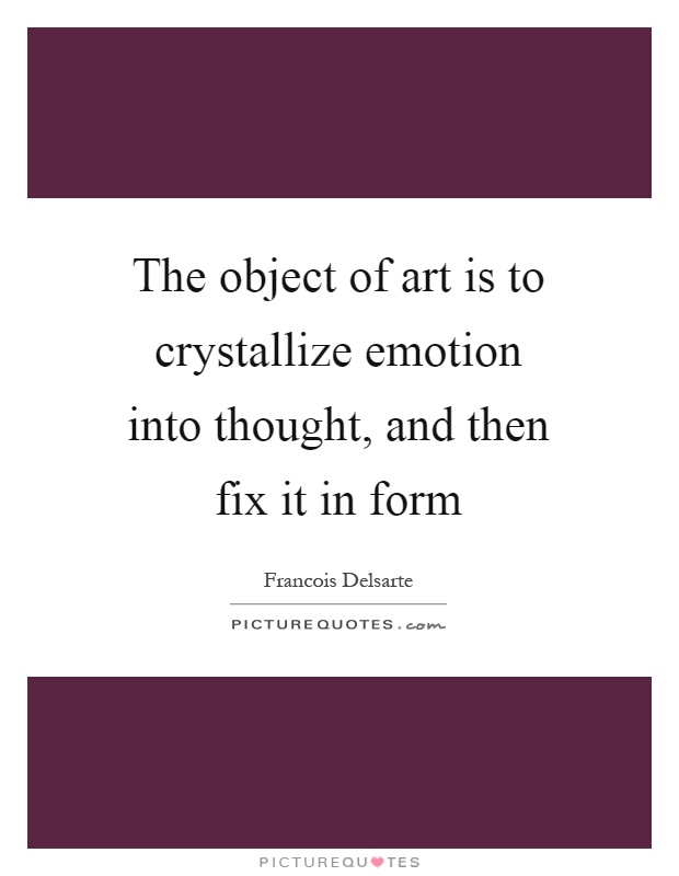 The object of art is to crystallize emotion into thought, and then fix it in form Picture Quote #1