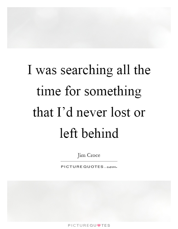 I was searching all the time for something that I'd never lost or left behind Picture Quote #1