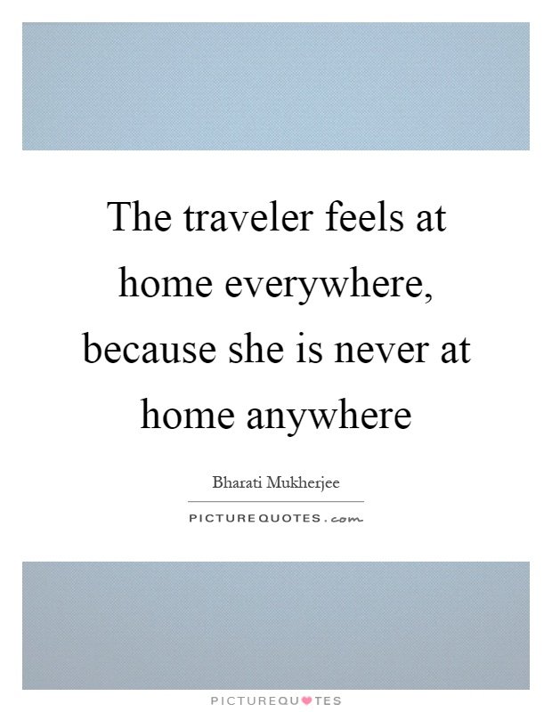 The traveler feels at home everywhere, because she is never at home anywhere Picture Quote #1