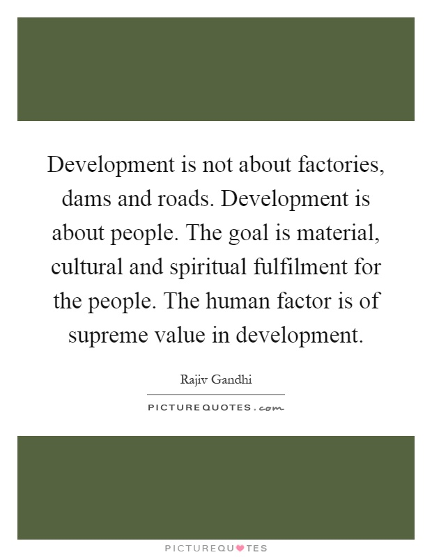 Development is not about factories, dams and roads. Development is about people. The goal is material, cultural and spiritual fulfilment for the people. The human factor is of supreme value in development Picture Quote #1