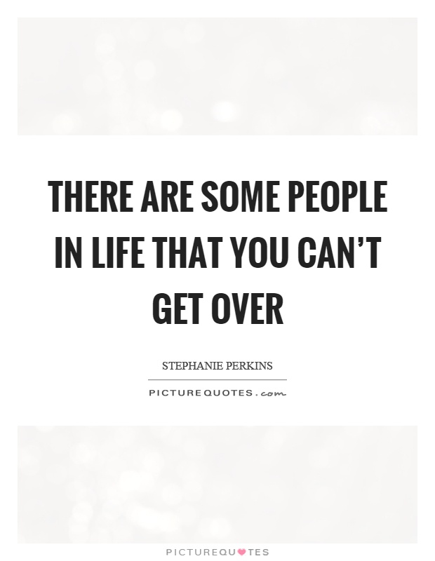 Some People Need To Get A Life Quotes: There Are Some People In Life That You Can't Get Over