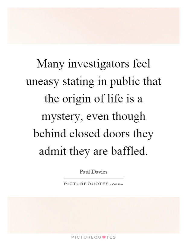 Many investigators feel uneasy stating in public that the origin of life is a mystery, even though behind closed doors they admit they are baffled Picture Quote #1