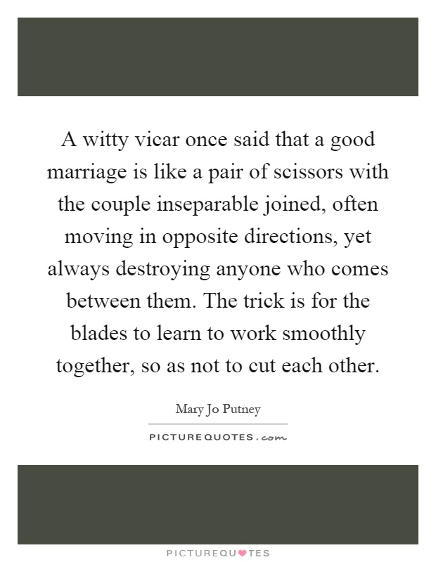 A witty vicar once said that a good marriage is like a pair of scissors with the couple inseparable joined, often moving in opposite directions, yet always destroying anyone who comes between them. The trick is for the blades to learn to work smoothly together, so as not to cut each other Picture Quote #1