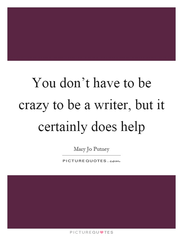 You don't have to be crazy to be a writer, but it certainly does help Picture Quote #1