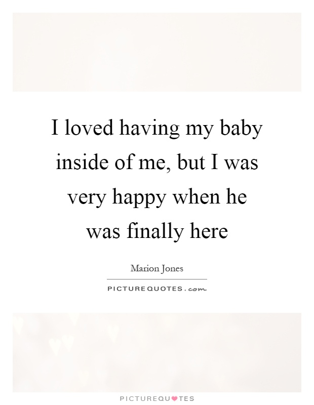 I loved having my baby inside of me, but I was very happy when he was finally here Picture Quote #1