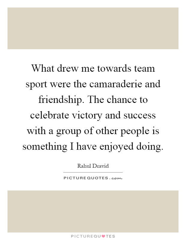 What drew me towards team sport were the camaraderie and friendship. The chance to celebrate victory and success with a group of other people is something I have enjoyed doing Picture Quote #1