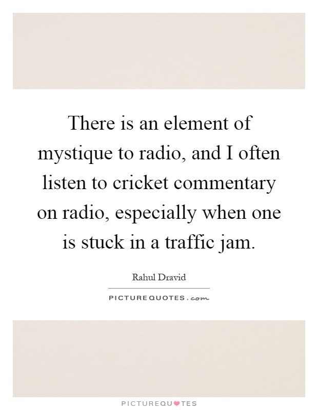 There is an element of mystique to radio, and I often listen to cricket commentary on radio, especially when one is stuck in a traffic jam Picture Quote #1