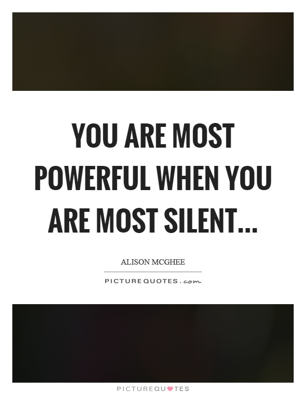 You are most powerful when you are most silent Picture Quote #1