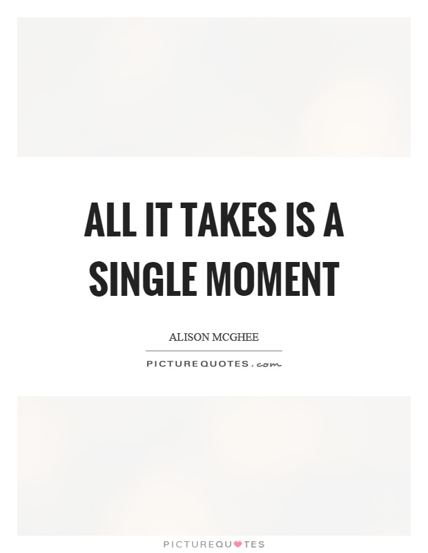 All it takes is a single moment Picture Quote #1