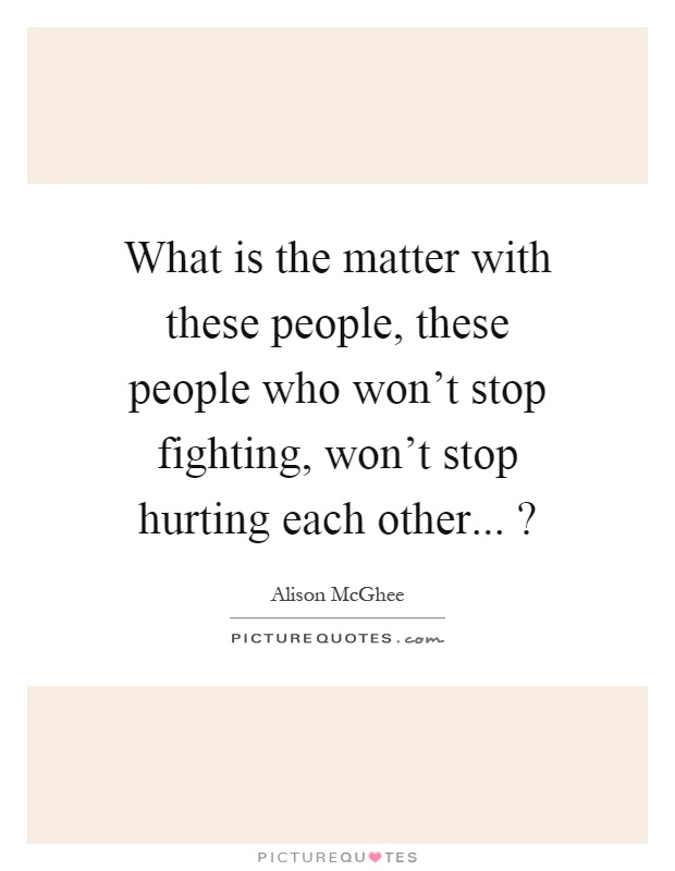 What is the matter with these people, these people who won't stop fighting, won't stop hurting each other...? Picture Quote #1