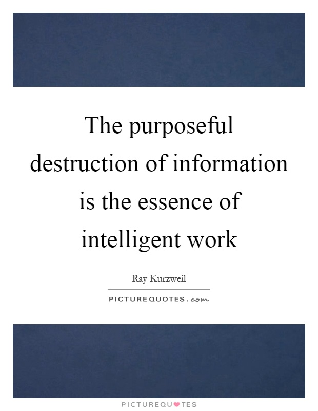 The purposeful destruction of information is the essence of intelligent work Picture Quote #1
