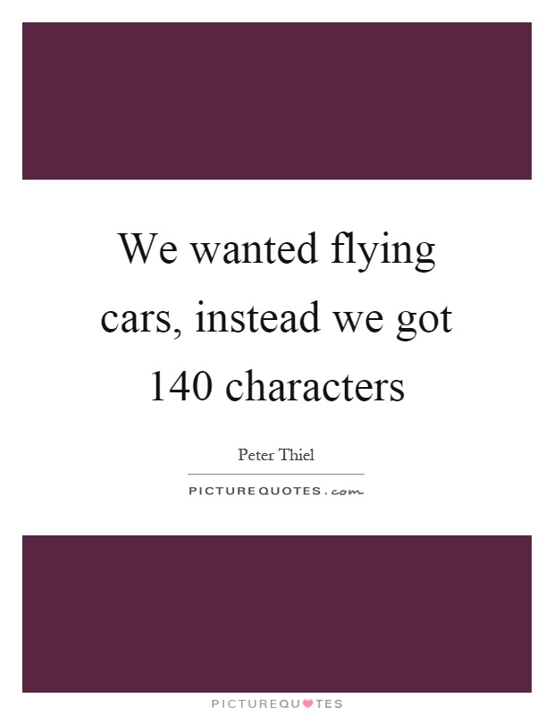 We wanted flying cars, instead we got 140 characters Picture Quote #1