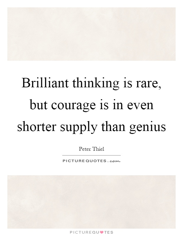 Brilliant thinking is rare, but courage is in even shorter supply than genius Picture Quote #1