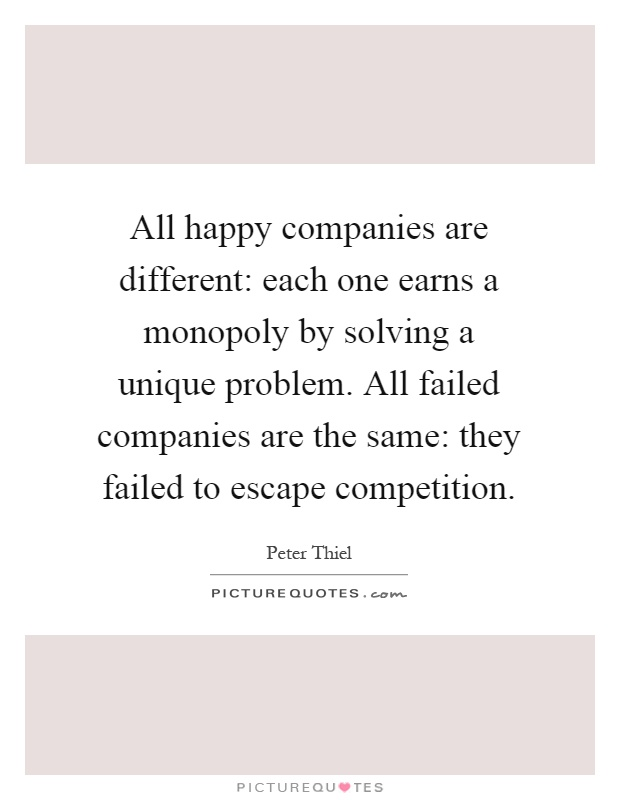 All happy companies are different: each one earns a monopoly by solving a unique problem. All failed companies are the same: they failed to escape competition Picture Quote #1