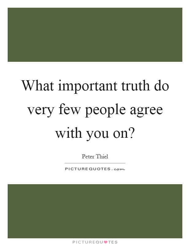 What important truth do very few people agree with you on? Picture Quote #1