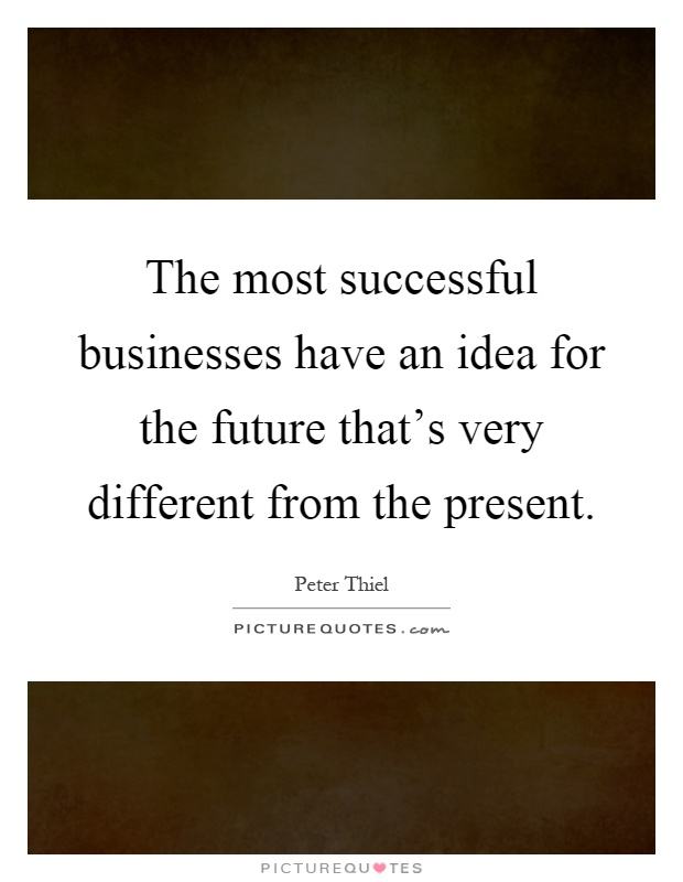 The most successful businesses have an idea for the future that's very different from the present Picture Quote #1