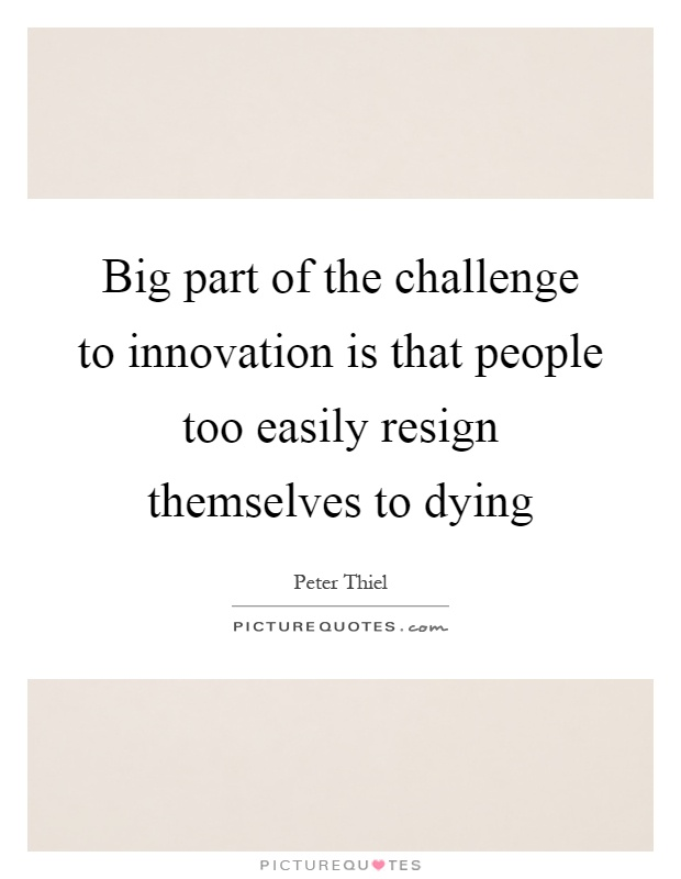 Big part of the challenge to innovation is that people too easily resign themselves to dying Picture Quote #1