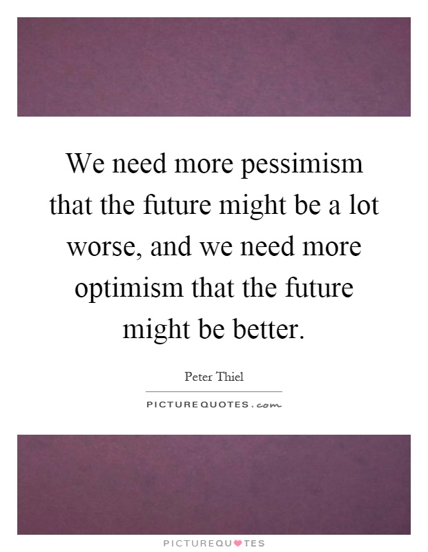 We need more pessimism that the future might be a lot worse, and we need more optimism that the future might be better Picture Quote #1