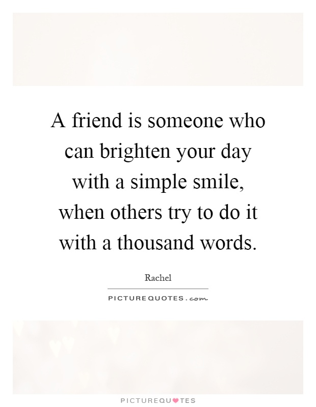 A friend is someone who can brighten your day with a simple smile, when others try to do it with a thousand words Picture Quote #1