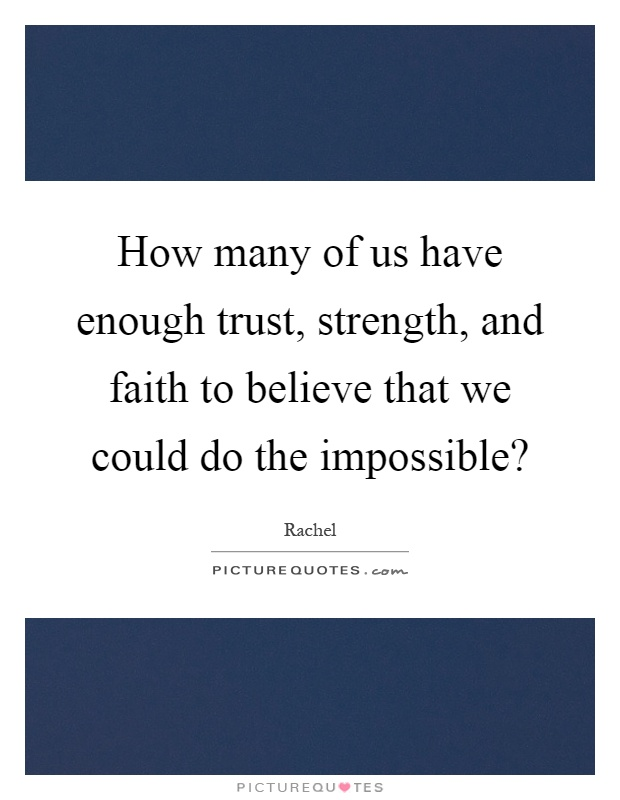 How many of us have enough trust, strength, and faith to believe that we could do the impossible? Picture Quote #1