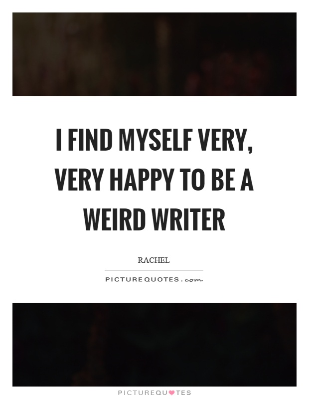 I find myself very, very happy to be a weird writer Picture Quote #1