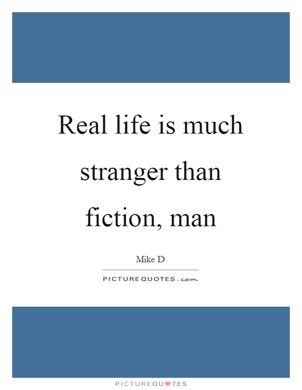 Real life is much stranger than fiction, man Picture Quote #1