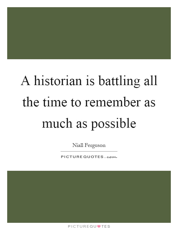 A historian is battling all the time to remember as much as possible Picture Quote #1