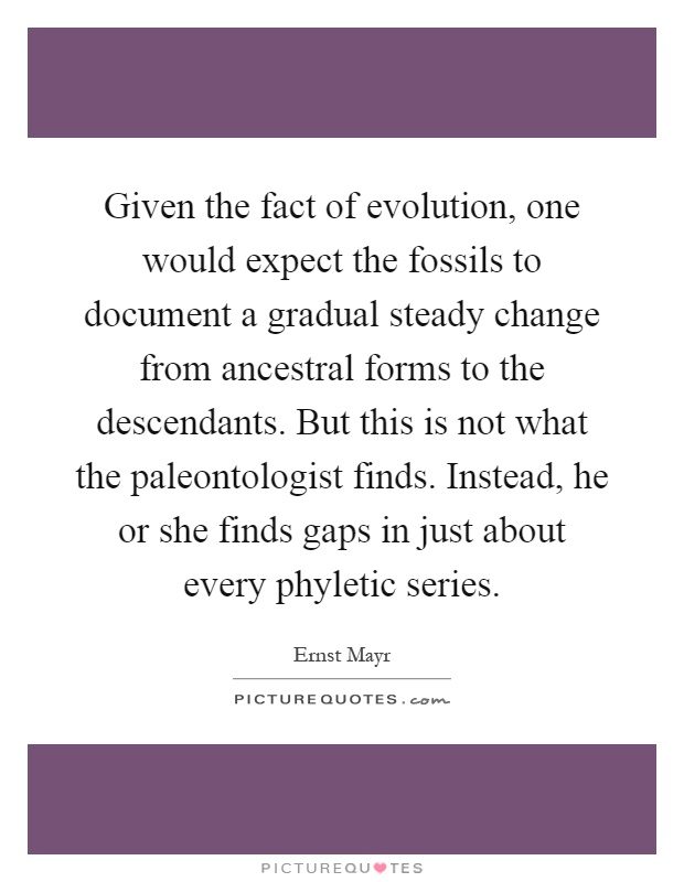 Given the fact of evolution, one would expect the fossils to document a gradual steady change from ancestral forms to the descendants. But this is not what the paleontologist finds. Instead, he or she finds gaps in just about every phyletic series Picture Quote #1
