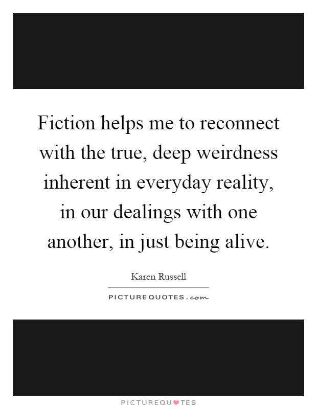 Fiction helps me to reconnect with the true, deep weirdness inherent in everyday reality, in our dealings with one another, in just being alive Picture Quote #1