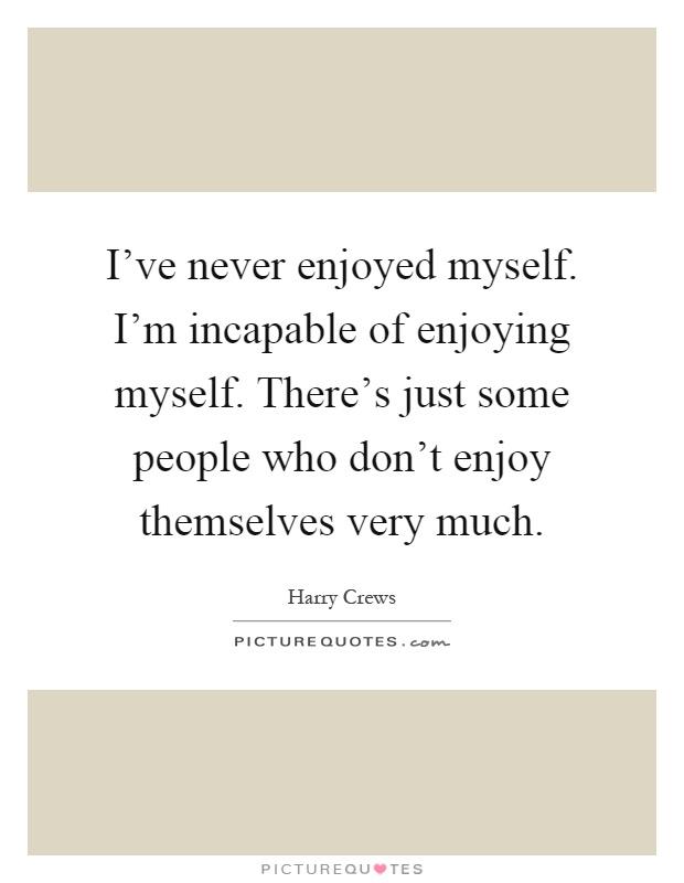 I've never enjoyed myself. I'm incapable of enjoying ...