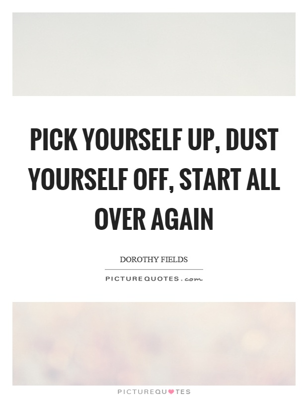 Pick yourself up, dust yourself off, start all over again Picture Quote #1