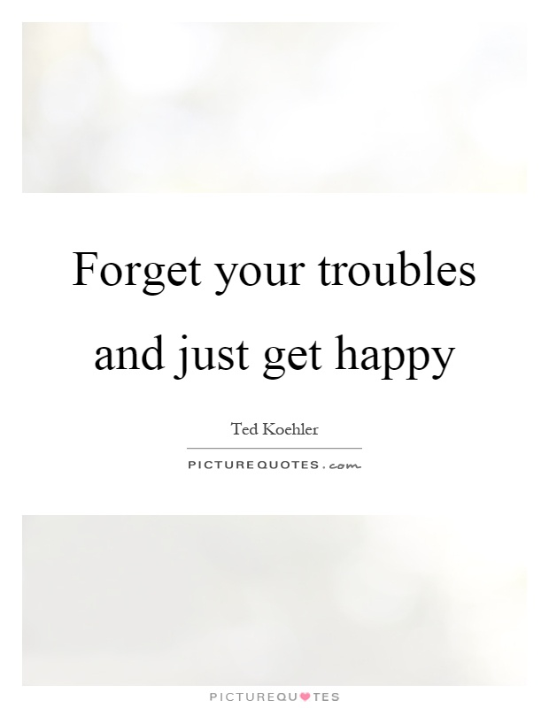 Forget your troubles and just get happy Picture Quote #1