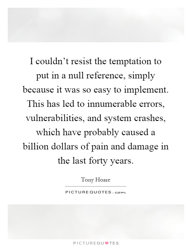I couldn't resist the temptation to put in a null reference, simply because it was so easy to implement. This has led to innumerable errors, vulnerabilities, and system crashes, which have probably caused a billion dollars of pain and damage in the last forty years Picture Quote #1