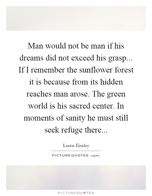 Man would not be man if his dreams did not exceed his grasp... If I remember the sunflower forest it is because from its hidden reaches man arose. The green world is his sacred center. In moments of sanity he must still seek refuge there Picture Quote #1