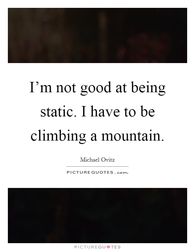 I'm not good at being static. I have to be climbing a mountain Picture Quote #1