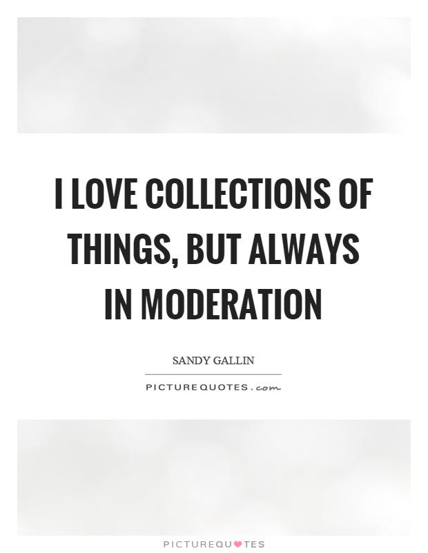 I love collections of things, but always in moderation Picture Quote #1