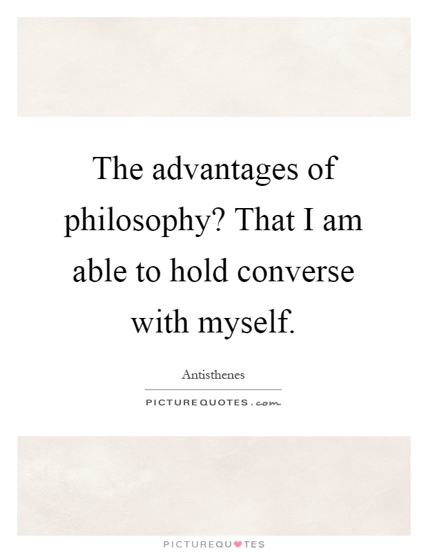 The advantages of philosophy? That I am able to hold converse with myself Picture Quote #1